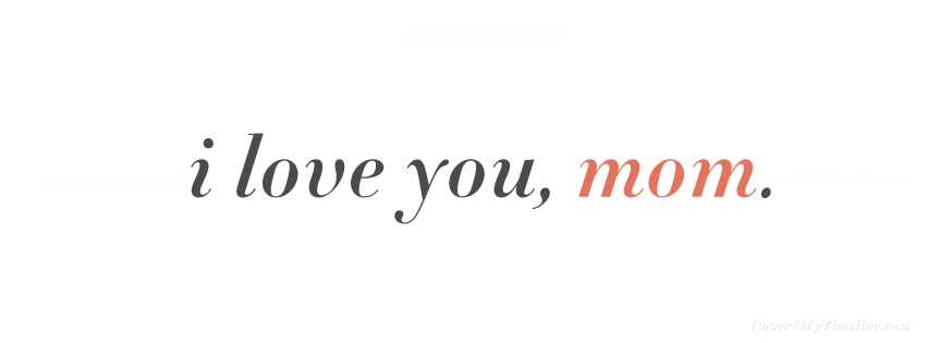 I Love You Mom Quotes For Facebook : Mothers Day - I Love You, Mom (Simple) Free Facebook Covers ...